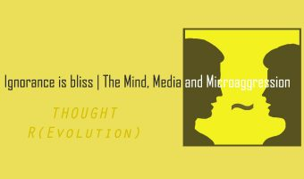 Ignorance is bliss | The Mind, Media and Microaggression